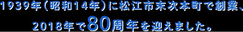 1939年(昭和14年)に松江市末次本町で創業、2018年で80周年を迎えました。